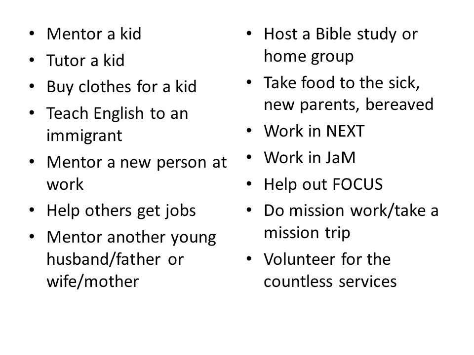 Mentor a kid Tutor a kid Buy clothes for a kid Teach English to an immigrant Mentor a new person at work Help others get jobs Mentor another young husband/father or wife/mother Host a Bible study or home group Take food to the sick, new parents, bereaved Work in NEXT Work in JaM Help out FOCUS Do mission work/take a mission trip Volunteer for the countless services