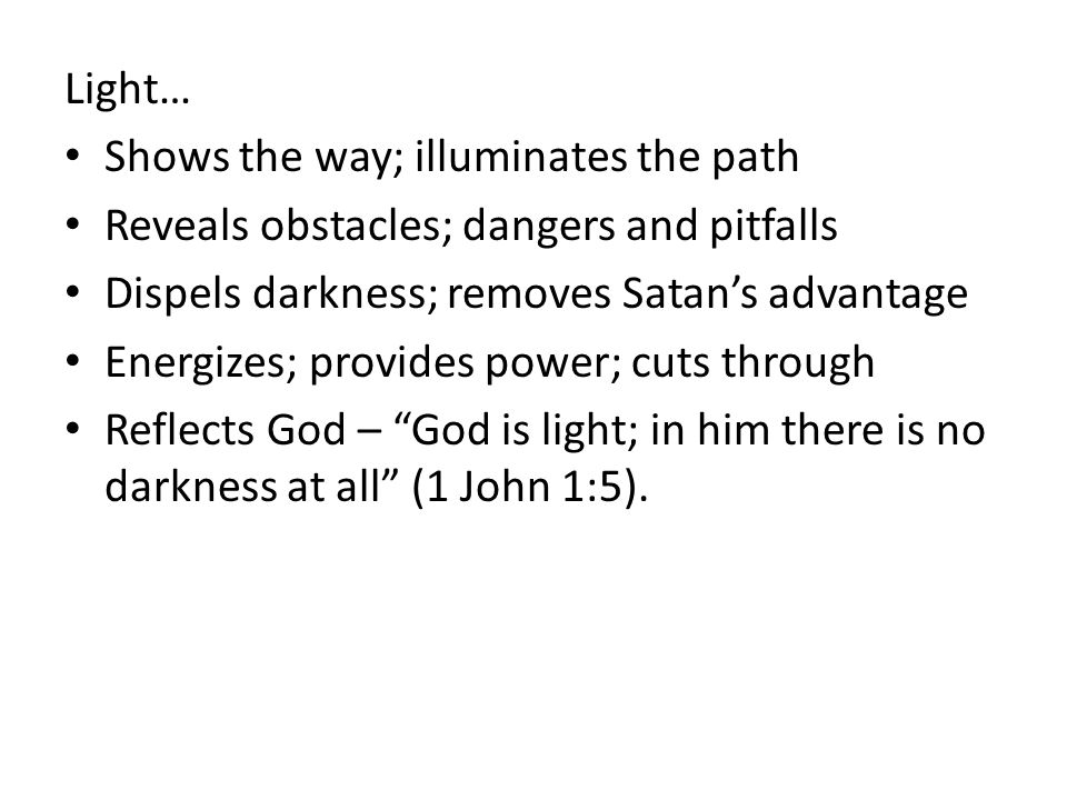 Light… Shows the way; illuminates the path Reveals obstacles; dangers and pitfalls Dispels darkness; removes Satan's advantage Energizes; provides power; cuts through Reflects God – God is light; in him there is no darkness at all (1 John 1:5).