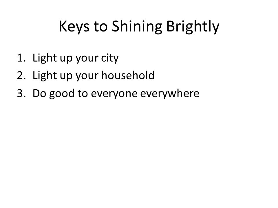 Keys to Shining Brightly 1.Light up your city 2.Light up your household 3.Do good to everyone everywhere