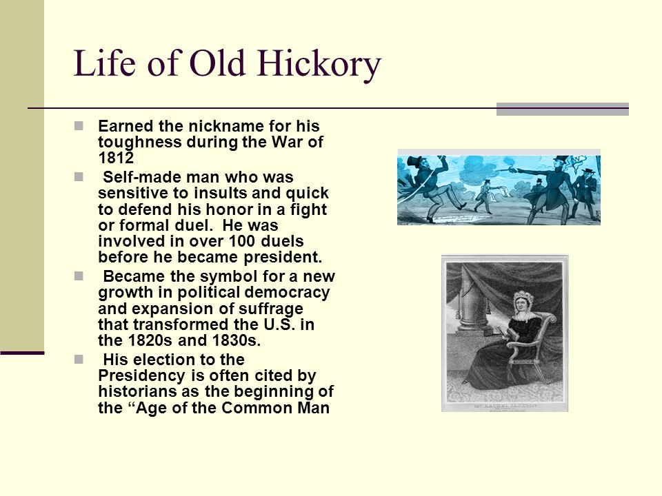 Life of Old Hickory Earned the nickname for his toughness during the War of 1812 Self-made man who was sensitive to insults and quick to defend his honor in a fight or formal duel.