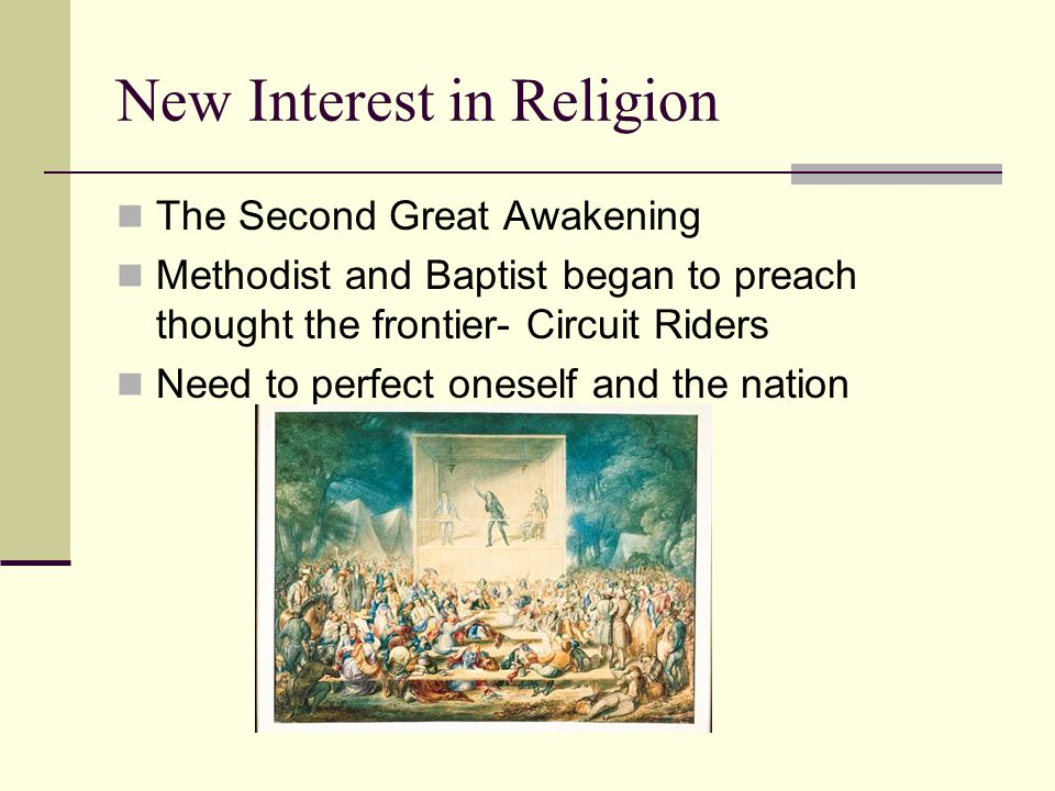 New Interest in Religion The Second Great Awakening Methodist and Baptist began to preach thought the frontier- Circuit Riders Need to perfect oneself and the nation