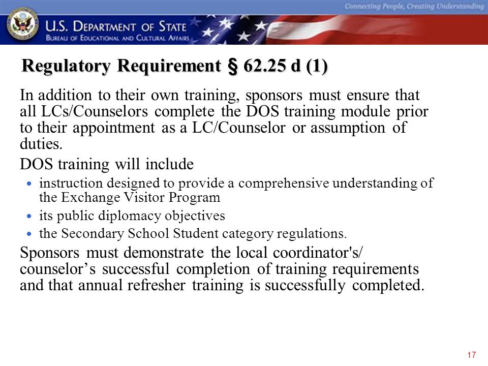 Regulatory Requirement § 62.25 d (1) Regulatory Requirement § 62.25 d (1) In addition to their own training, sponsors must ensure that all LCs/Counselors complete the DOS training module prior to their appointment as a LC/Counselor or assumption of duties.