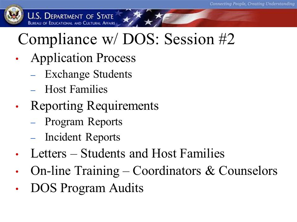 Compliance w/ DOS: Session #2 Application Process – Exchange Students – Host Families Reporting Requirements – Program Reports – Incident Reports Letters – Students and Host Families On-line Training – Coordinators & Counselors DOS Program Audits