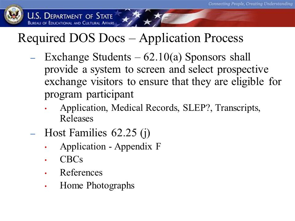 Required DOS Docs – Application Process – Exchange Students – 62.10(a) Sponsors shall provide a system to screen and select prospective exchange visitors to ensure that they are eligible for program participant Application, Medical Records, SLEP , Transcripts, Releases – Host Families 62.25 (j) Application - Appendix F CBCs References Home Photographs