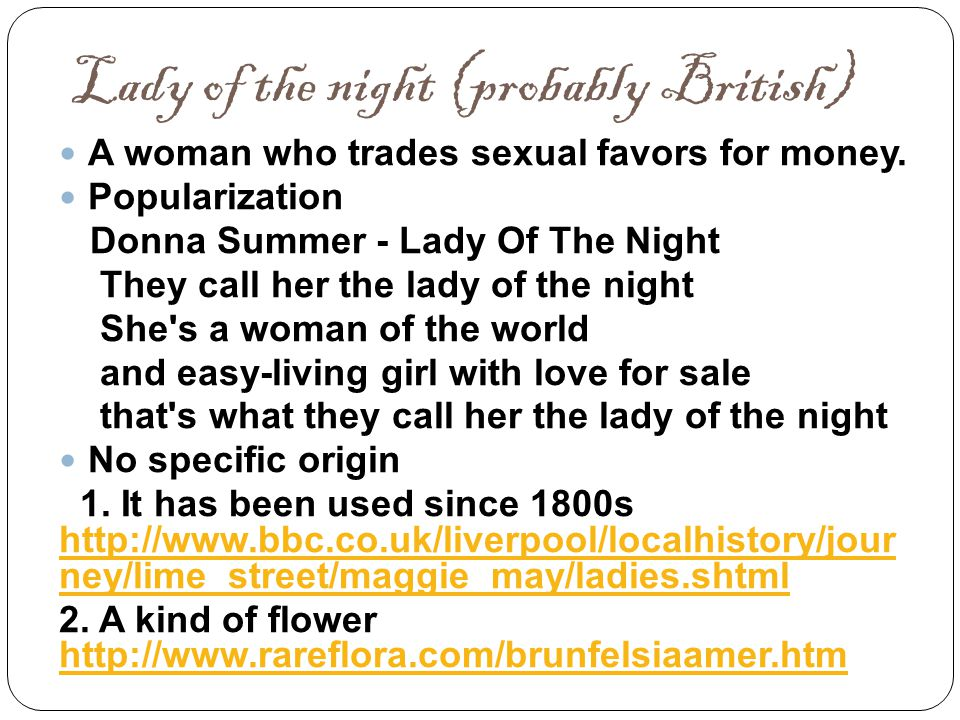 Lady of the night (probably British) A woman who trades sexual favors for money. Popularization Donna Summer - Lady Of The Night They call her the lad