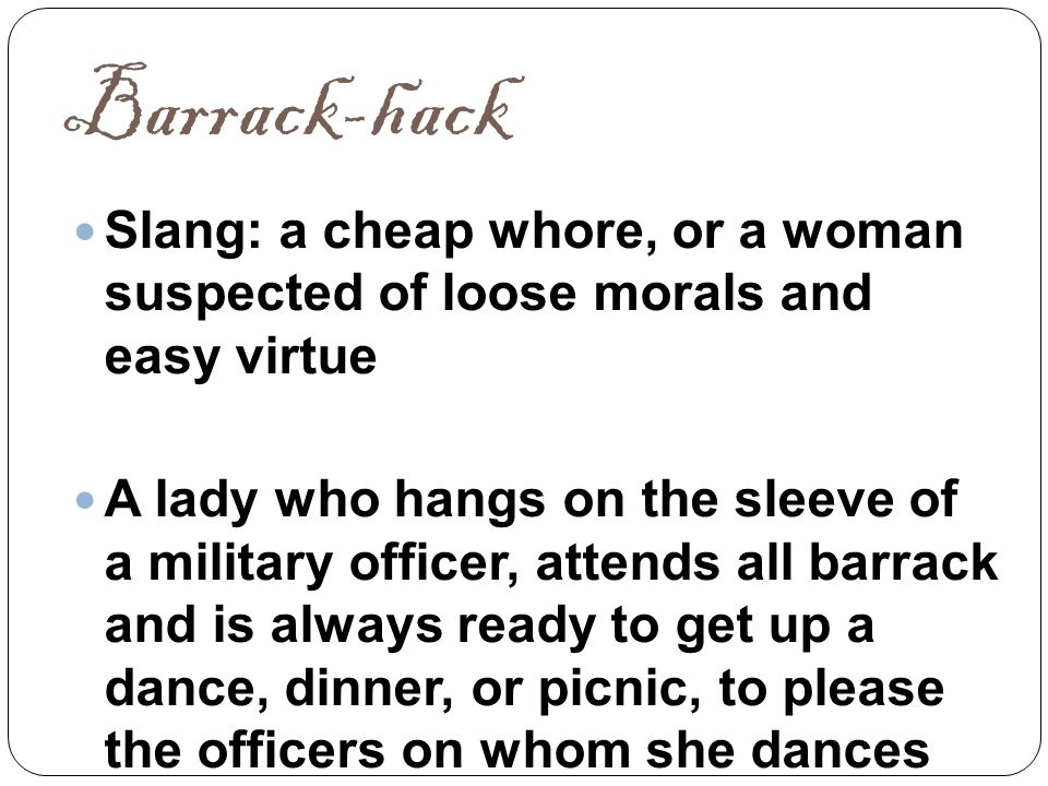 Barrack-hack Slang: a cheap whore, or a woman suspected of loose morals and easy virtue A lady who hangs on the sleeve of a military officer, attends