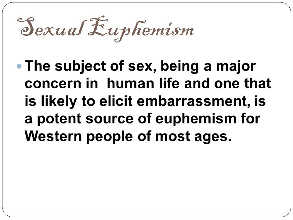 Sexual Euphemism The subject of sex, being a major concern in human life and one that is likely to elicit embarrassment, is a potent source of euphemi