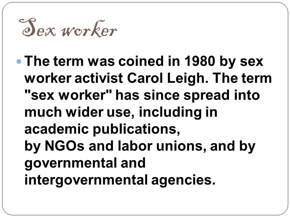Sex worker The term was coined in 1980 by sex worker activist Carol Leigh. The term