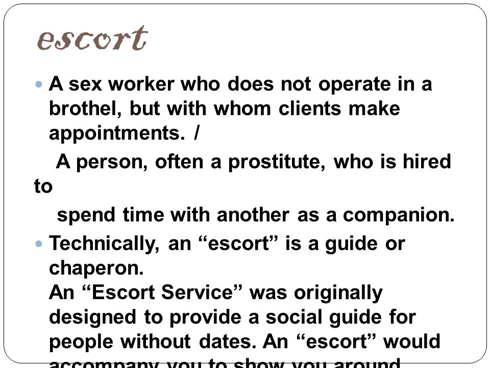 Call girl A call girl or female escort is a sex worker who (unlike a street walker) is not visible to the general public; nor does she usually work in an institution, although she may be employed by an escort agency.