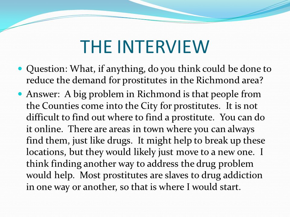 THE INTERVIEW Question: What, if anything, do you think could be done to reduce the demand for prostitutes in the Richmond area.