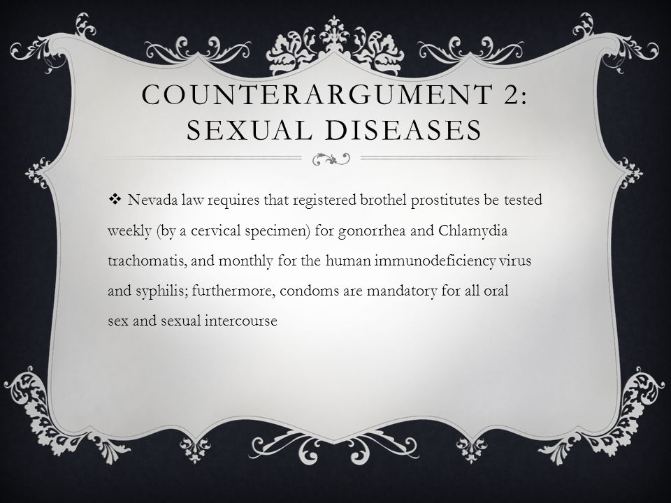 COUNTERARGUMENT 2: SEXUAL DISEASES  Nevada law requires that registered brothel prostitutes be tested weekly (by a cervical specimen) for gonorrhea and Chlamydia trachomatis, and monthly for the human immunodeficiency virus and syphilis; furthermore, condoms are mandatory for all oral sex and sexual intercourse