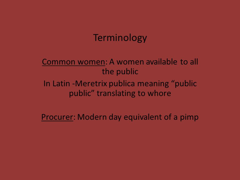Terminology Common women: A women available to all the public In Latin -Meretrix publica meaning public public translating to whore Procurer: Modern day equivalent of a pimp