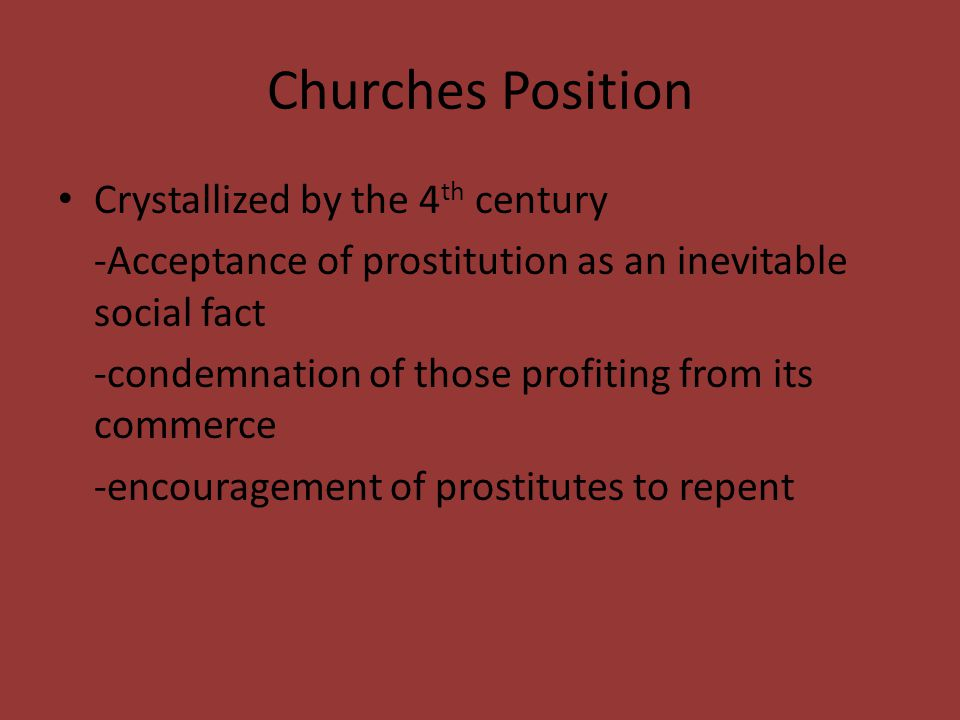Churches Position Crystallized by the 4 th century -Acceptance of prostitution as an inevitable social fact -condemnation of those profiting from its commerce -encouragement of prostitutes to repent