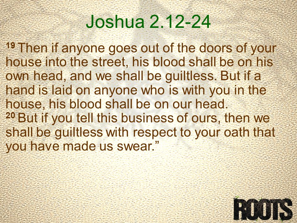 Joshua 2.12-24 19 Then if anyone goes out of the doors of your house into the street, his blood shall be on his own head, and we shall be guiltless.