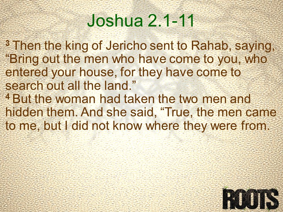 Joshua 2.1-11 3 Then the king of Jericho sent to Rahab, saying, Bring out the men who have come to you, who entered your house, for they have come to search out all the land. 4 But the woman had taken the two men and hidden them.