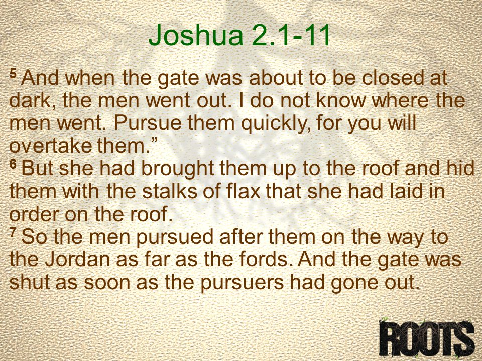 Joshua 2.1-11 5 And when the gate was about to be closed at dark, the men went out.