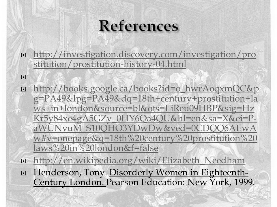  http://investigation.discovery.com/investigation/pro stitution/prostitution-history-04.html http://investigation.discovery.com/investigation/pro stitution/prostitution-history-04.html   http://books.google.ca/books?id=o_hwrAoqxmQC&p g=PA49&lpg=PA49&dq=18th+century+prostitution+la ws+in+london&source=bl&ots=LiReu09HBP&sig=Hz Kr5y84xe4gA5GZy_0HY6Qa4QU&hl=en&sa=X&ei=P- aWUNvuM_S10QHO3YDwDw&ved=0CDQQ6AEwA w#v=onepage&q=18th%20century%20prostitution%20 laws%20in%20london&f=false http://books.google.ca/books?id=o_hwrAoqxmQC&p g=PA49&lpg=PA49&dq=18th+century+prostitution+la ws+in+london&source=bl&ots=LiReu09HBP&sig=Hz Kr5y84xe4gA5GZy_0HY6Qa4QU&hl=en&sa=X&ei=P- aWUNvuM_S10QHO3YDwDw&ved=0CDQQ6AEwA w#v=onepage&q=18th%20century%20prostitution%20 laws%20in%20london&f=false  http://en.wikipedia.org/wiki/Elizabeth_Needham http://en.wikipedia.org/wiki/Elizabeth_Needham  Henderson, Tony.