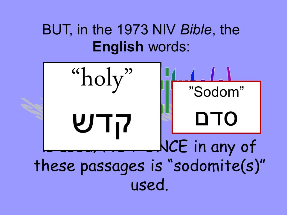 "BUT, in the 1973 NIV Bible, the English words: is used; NOT ONCE in any of these passages is ""sodomite(s)"" used. ""Sodom"" סדם"