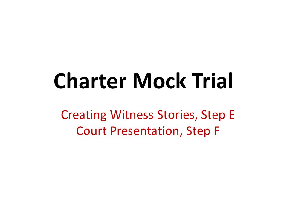 Charter Mock Trial Creating Witness Stories, Step E Court Presentation, Step F
