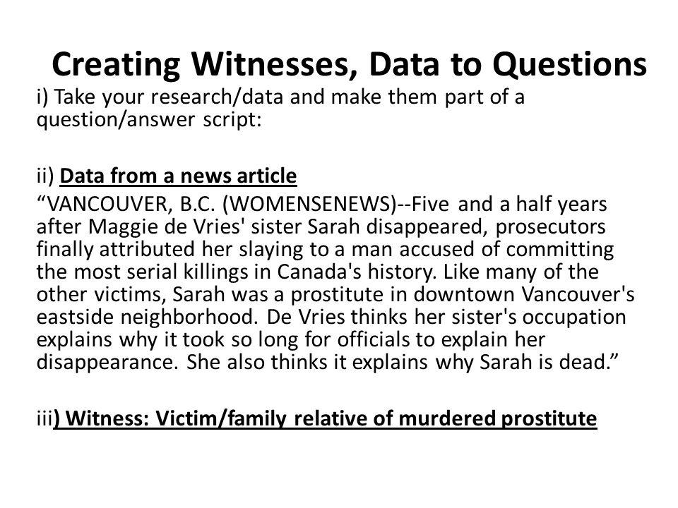 Creating Witnesses, Data to Questions i) Take your research/data and make them part of a question/answer script: ii) Data from a news article VANCOUVER, B.C.