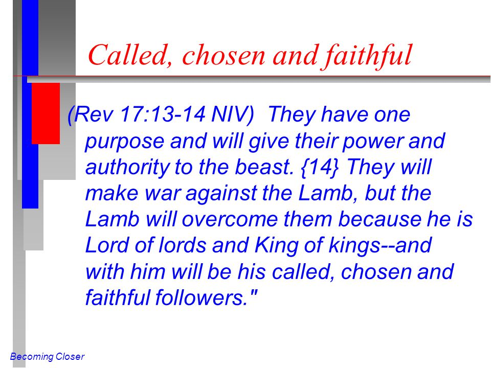 Becoming Closer Called, chosen and faithful (Rev 17:13-14 NIV) They have one purpose and will give their power and authority to the beast.