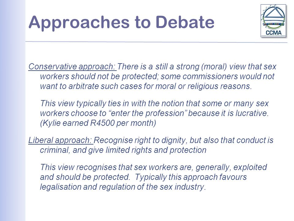 Approaches to Debate Conservative approach: There is a still a strong (moral) view that sex workers should not be protected; some commissioners would not want to arbitrate such cases for moral or religious reasons.