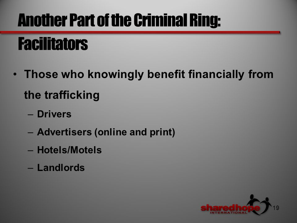 Another Part of the Criminal Ring: Facilitators Those who knowingly benefit financially from the trafficking –Drivers –Advertisers (online and print) –Hotels/Motels –Landlords 19