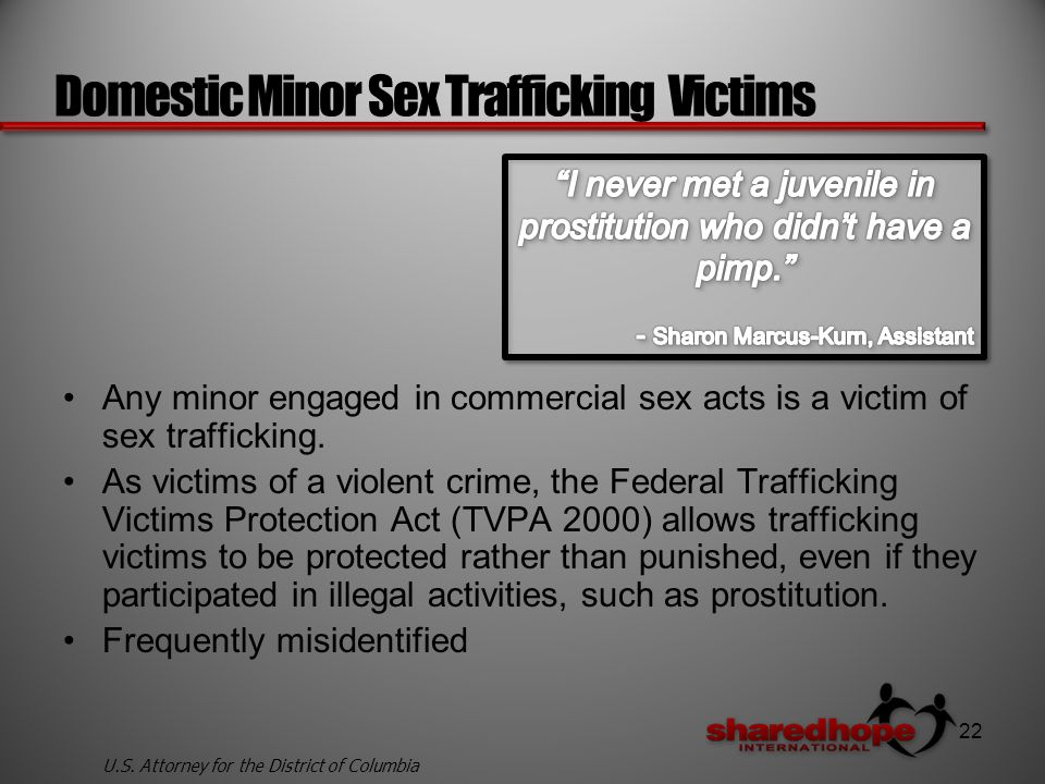 Domestic Minor Sex Trafficking Victims Any minor engaged in commercial sex acts is a victim of sex trafficking.