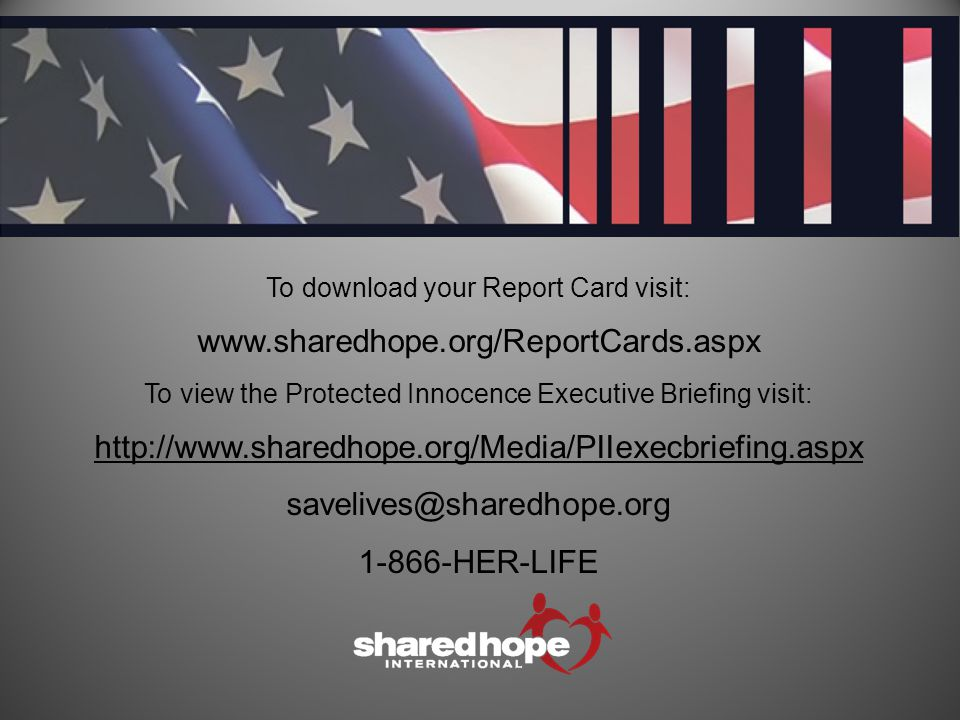 To download your Report Card visit: www.sharedhope.org/ReportCards.aspx To view the Protected Innocence Executive Briefing visit: http://www.sharedhope.org/Media/PIIexecbriefing.aspx savelives@sharedhope.org 1-866-HER-LIFE