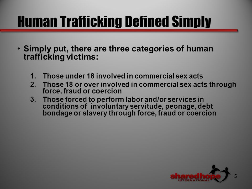 Human Trafficking Defined Simply Simply put, there are three categories of human trafficking victims: 1.Those under 18 involved in commercial sex acts 2.Those 18 or over involved in commercial sex acts through force, fraud or coercion 3.Those forced to perform labor and/or services in conditions of involuntary servitude, peonage, debt bondage or slavery through force, fraud or coercion 5