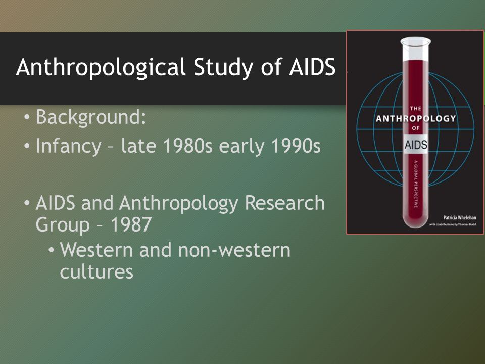 Anthropological Study of AIDS Background: Infancy – late 1980s early 1990s AIDS and Anthropology Research Group – 1987 Western and non-western cultures
