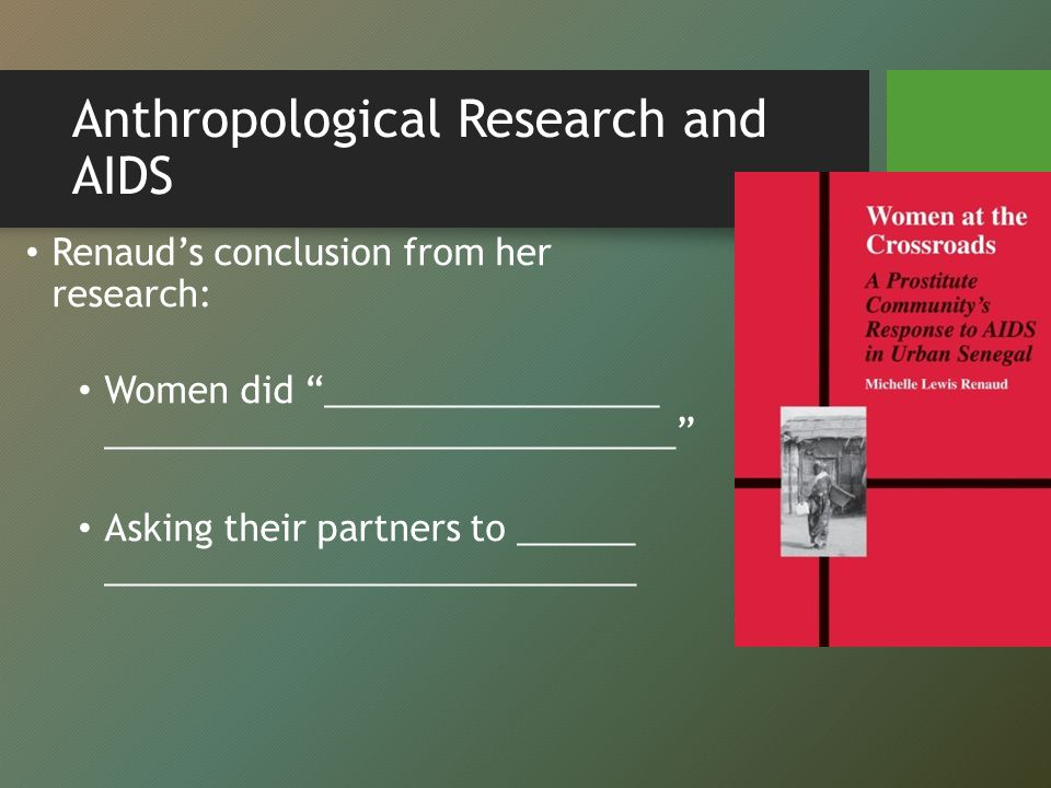 Anthropological Research and AIDS Renaud's conclusion from her research: Women did _________________ _____________________________ Asking their partners to ______ ___________________________