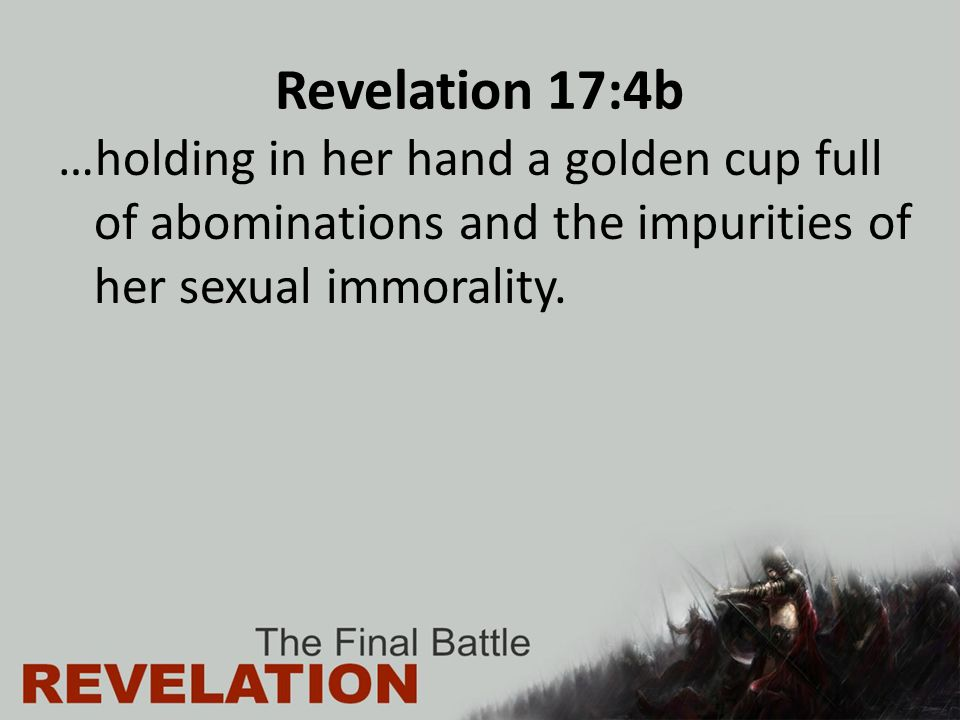 Revelation 17:4b …holding in her hand a golden cup full of abominations and the impurities of her sexual immorality.