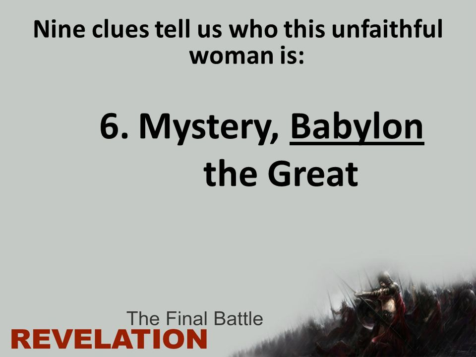 6.Mystery, Babylon the Great Nine clues tell us who this unfaithful woman is: