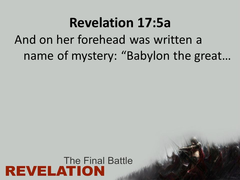Revelation 17:5a And on her forehead was written a name of mystery: Babylon the great…