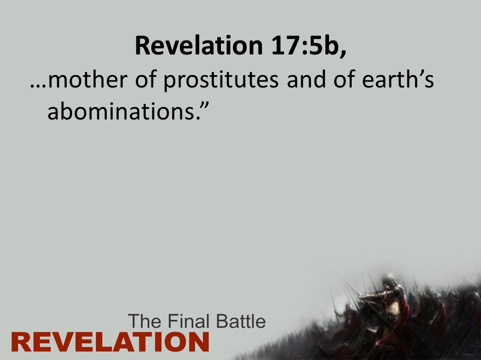 Revelation 17:5b, …mother of prostitutes and of earth's abominations.