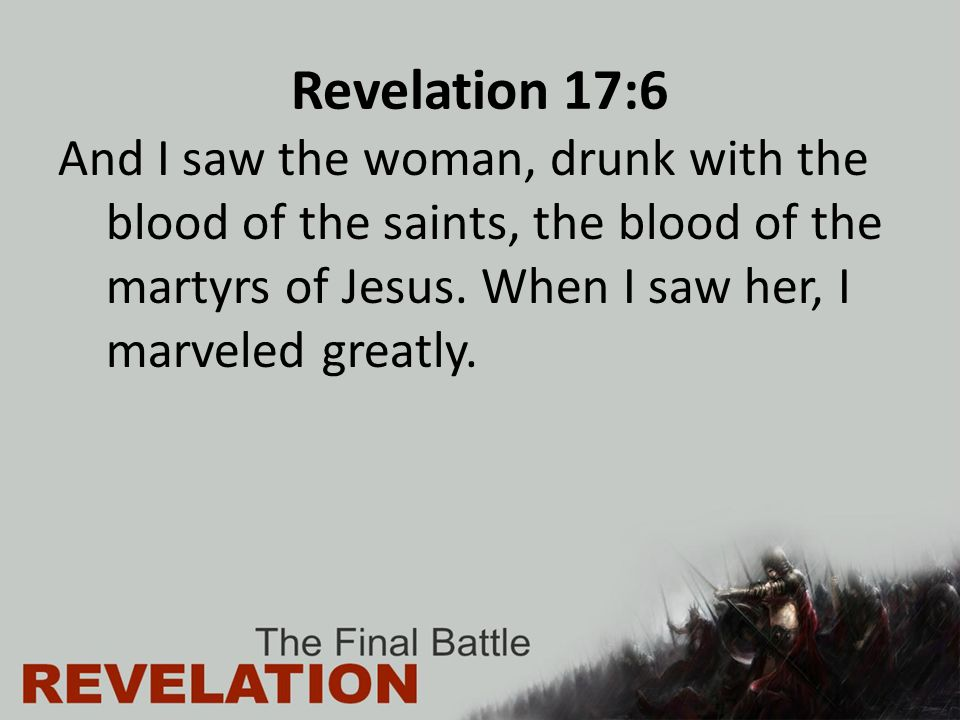 Revelation 17:6 And I saw the woman, drunk with the blood of the saints, the blood of the martyrs of Jesus.