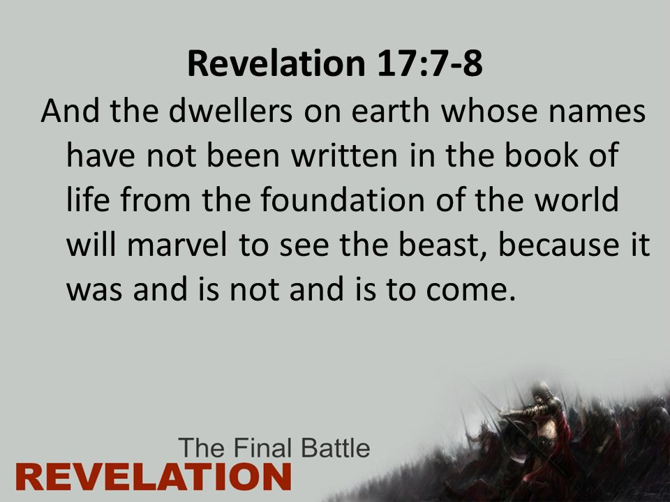 Revelation 17:7-8 And the dwellers on earth whose names have not been written in the book of life from the foundation of the world will marvel to see the beast, because it was and is not and is to come.