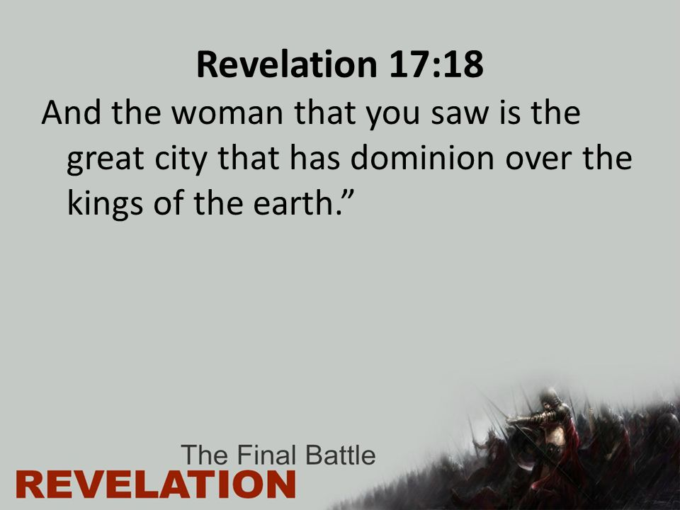 Revelation 17:18 And the woman that you saw is the great city that has dominion over the kings of the earth.