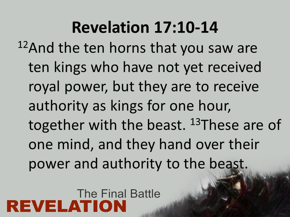 Revelation 17:10-14 12 And the ten horns that you saw are ten kings who have not yet received royal power, but they are to receive authority as kings for one hour, together with the beast.