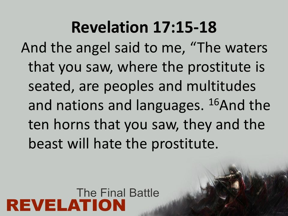 Revelation 17:15-18 And the angel said to me, The waters that you saw, where the prostitute is seated, are peoples and multitudes and nations and languages.