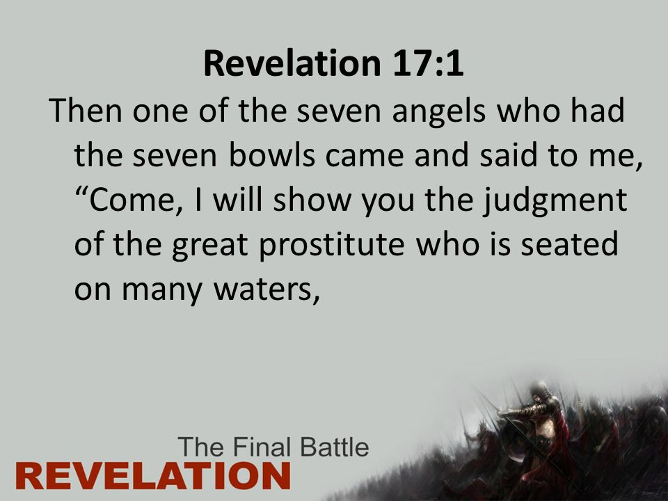 Revelation 17:1 Then one of the seven angels who had the seven bowls came and said to me, Come, I will show you the judgment of the great prostitute who is seated on many waters,
