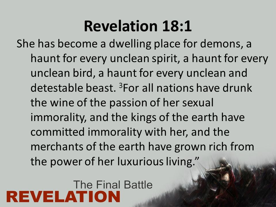 Revelation 18:1 She has become a dwelling place for demons, a haunt for every unclean spirit, a haunt for every unclean bird, a haunt for every unclean and detestable beast.