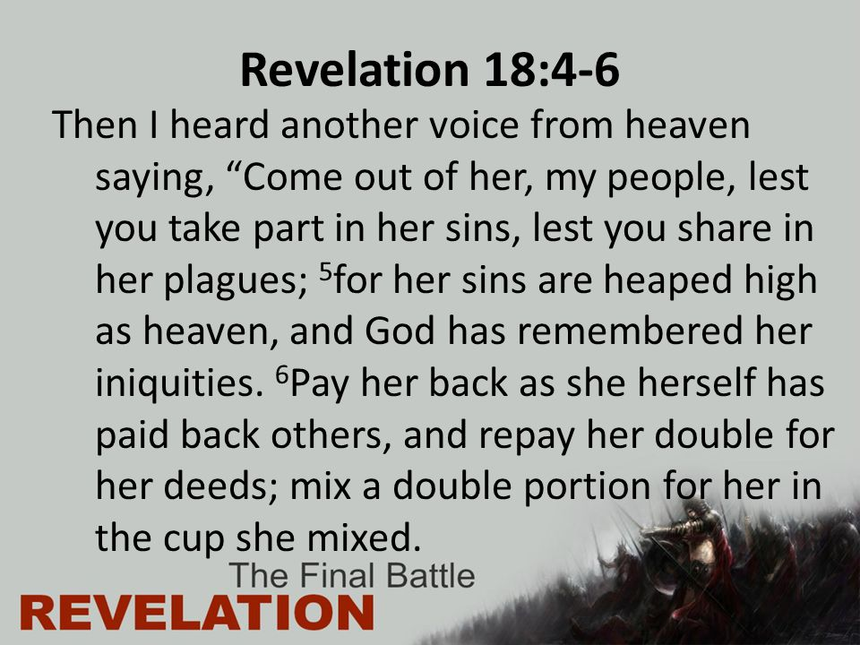 Revelation 18:4-6 Then I heard another voice from heaven saying, Come out of her, my people, lest you take part in her sins, lest you share in her plagues; 5 for her sins are heaped high as heaven, and God has remembered her iniquities.