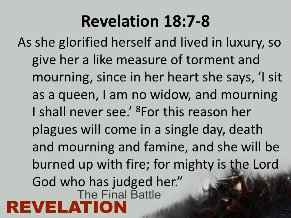 Revelation 18:7-8 As she glorified herself and lived in luxury, so give her a like measure of torment and mourning, since in her heart she says, 'I sit as a queen, I am no widow, and mourning I shall never see.' 8 For this reason her plagues will come in a single day, death and mourning and famine, and she will be burned up with fire; for mighty is the Lord God who has judged her.