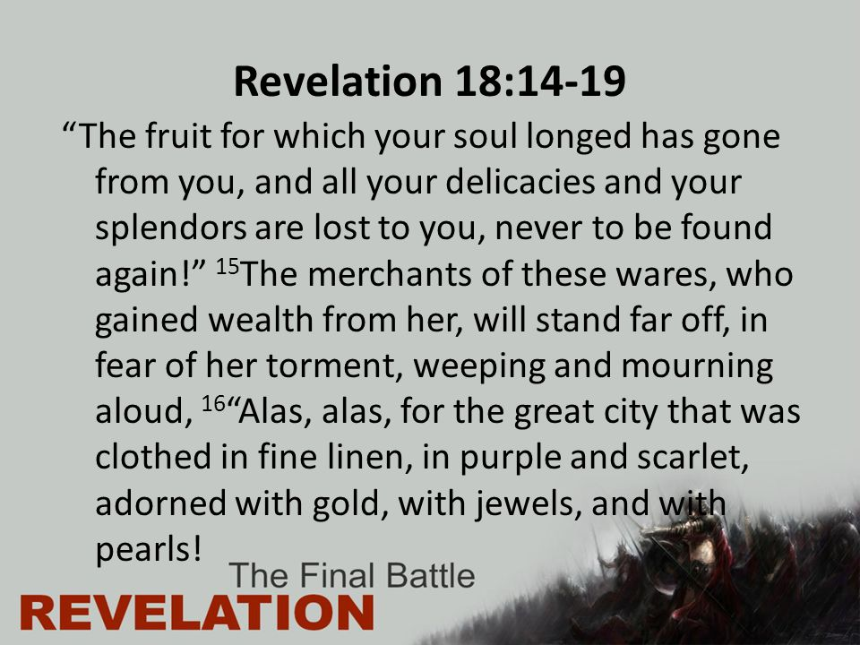 Revelation 18:14-19 The fruit for which your soul longed has gone from you, and all your delicacies and your splendors are lost to you, never to be found again! 15 The merchants of these wares, who gained wealth from her, will stand far off, in fear of her torment, weeping and mourning aloud, 16 Alas, alas, for the great city that was clothed in fine linen, in purple and scarlet, adorned with gold, with jewels, and with pearls!