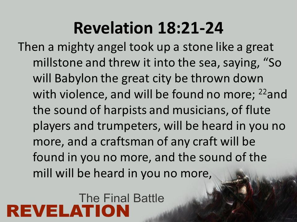 Revelation 18:21-24 Then a mighty angel took up a stone like a great millstone and threw it into the sea, saying, So will Babylon the great city be thrown down with violence, and will be found no more; 22 and the sound of harpists and musicians, of flute players and trumpeters, will be heard in you no more, and a craftsman of any craft will be found in you no more, and the sound of the mill will be heard in you no more,