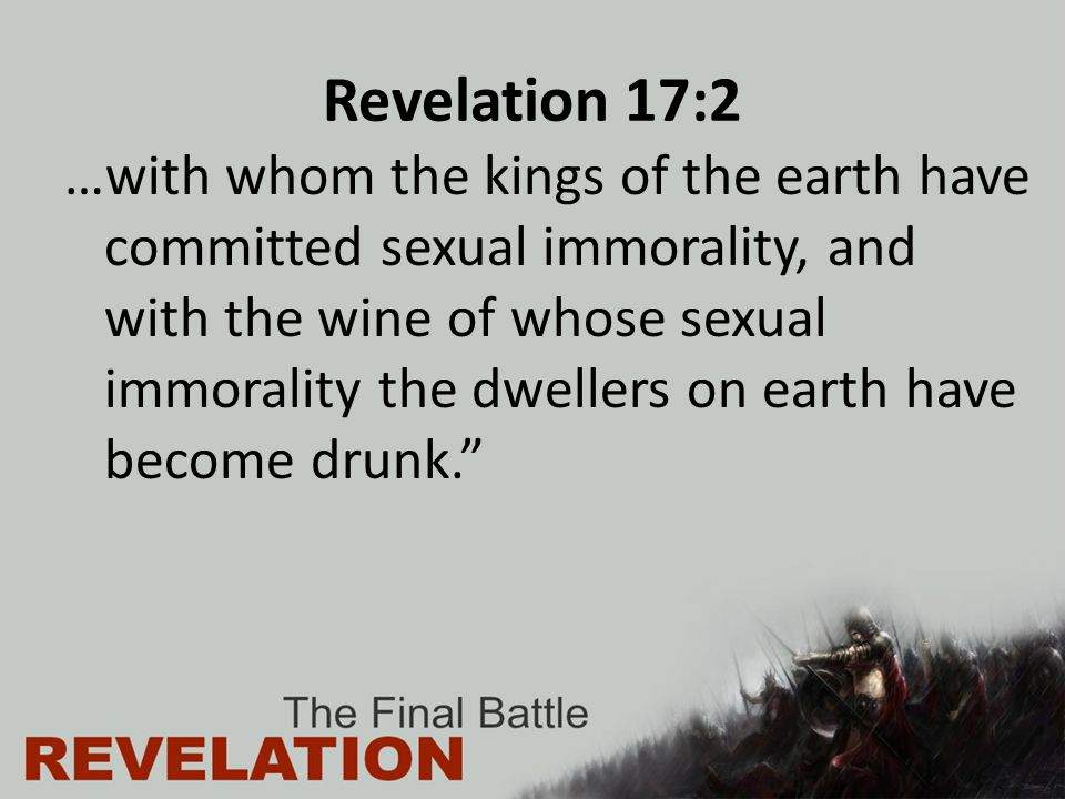 Revelation 17:2 …with whom the kings of the earth have committed sexual immorality, and with the wine of whose sexual immorality the dwellers on earth have become drunk.