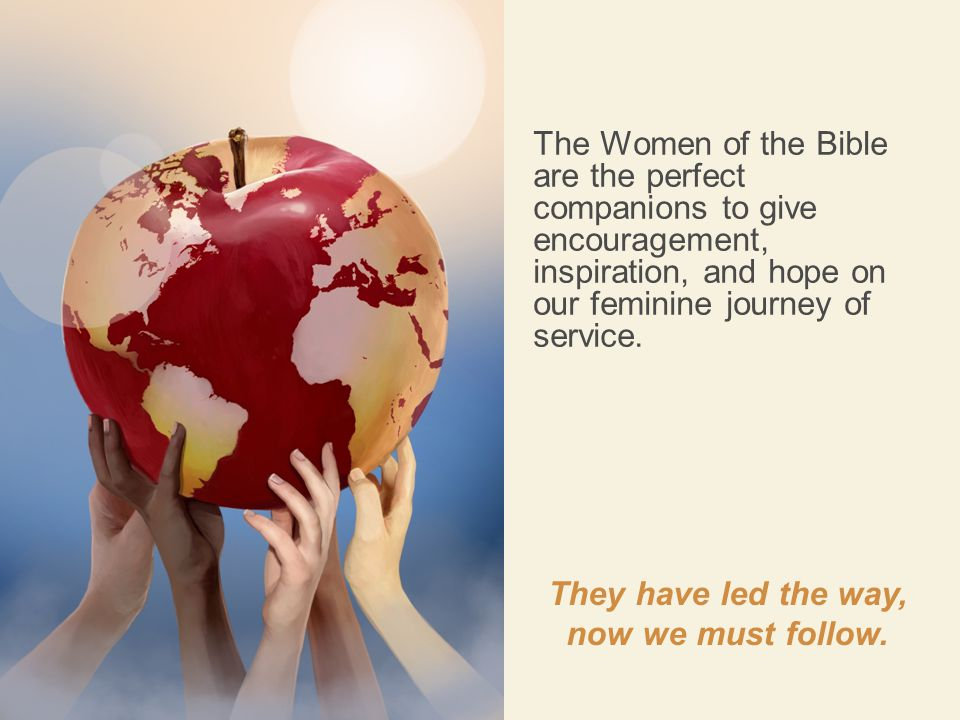 The Women of the Bible are the perfect companions to give encouragement, inspiration, and hope on our feminine journey of service. They have led the w