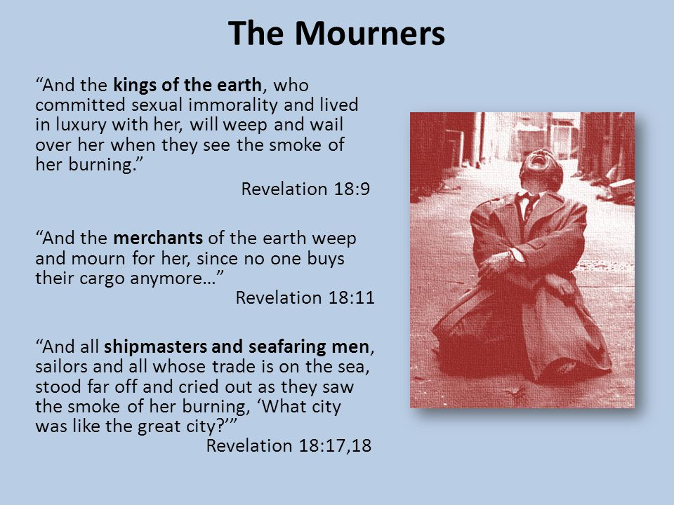 The Mourners And the kings of the earth, who committed sexual immorality and lived in luxury with her, will weep and wail over her when they see the smoke of her burning. Revelation 18:9 And the merchants of the earth weep and mourn for her, since no one buys their cargo anymore… Revelation 18:11 And all shipmasters and seafaring men, sailors and all whose trade is on the sea, stood far off and cried out as they saw the smoke of her burning, 'What city was like the great city ' Revelation 18:17,18
